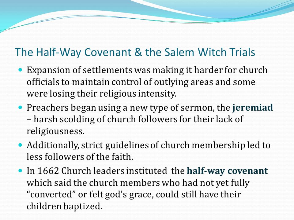 The Half-Way Covenant & the Salem Witch Trials Expansion of settlements was making it harder for church officials to maintain control of outlying area