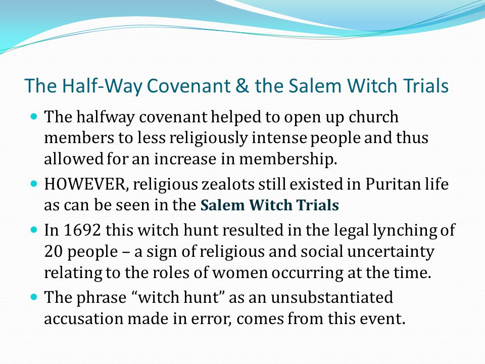 The Half-Way Covenant & the Salem Witch Trials The halfway covenant helped to open up church members to less religiously intense people and thus allow