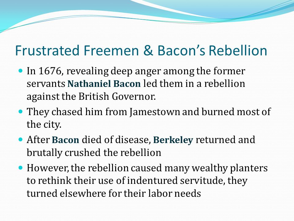 Frustrated Freemen & Bacon's Rebellion In 1676, revealing deep anger among the former servants Nathaniel Bacon led them in a rebellion against the Bri