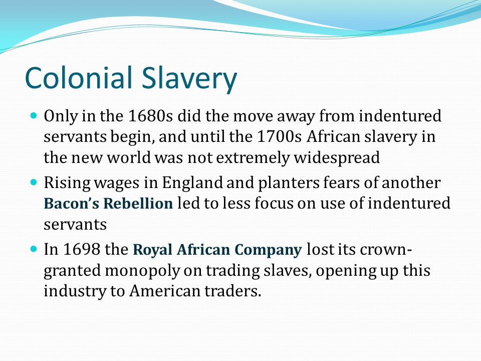 Colonial Slavery Only in the 1680s did the move away from indentured servants begin, and until the 1700s African slavery in the new world was not extr