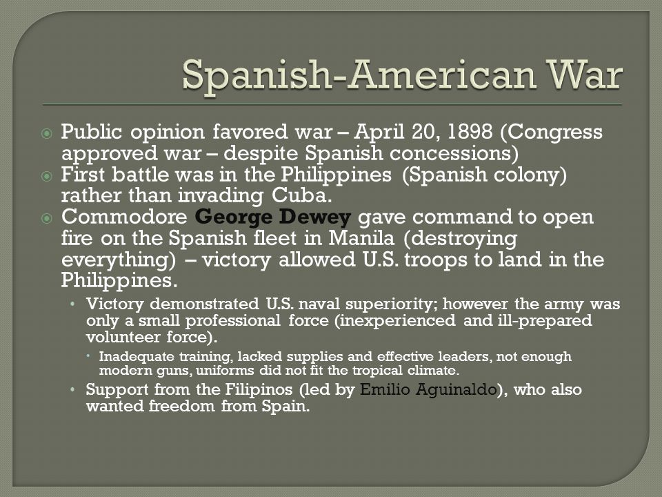  Public opinion favored war – April 20, 1898 (Congress approved war – despite Spanish concessions)  First battle was in the Philippines (Spanish col