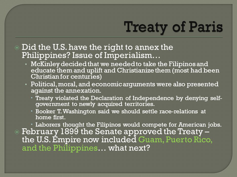  Did the U.S. have the right to annex the Philippines? Issue of Imperialism… McKinley decided that we needed to take the Filipinos and educate them a