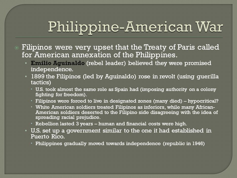  Filipinos were very upset that the Treaty of Paris called for American annexation of the Philippines. Emilio Aguinaldo (rebel leader) believed they