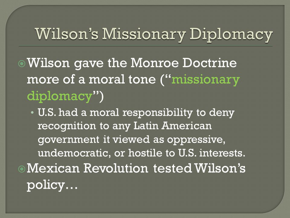 " Wilson gave the Monroe Doctrine more of a moral tone (""missionary diplomacy"") U.S. had a moral responsibility to deny recognition to any Latin Ameri"