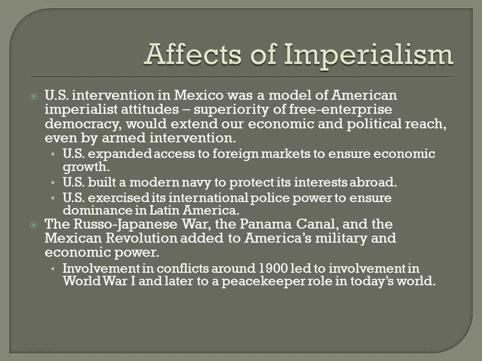  U.S. intervention in Mexico was a model of American imperialist attitudes – superiority of free-enterprise democracy, would extend our economic and