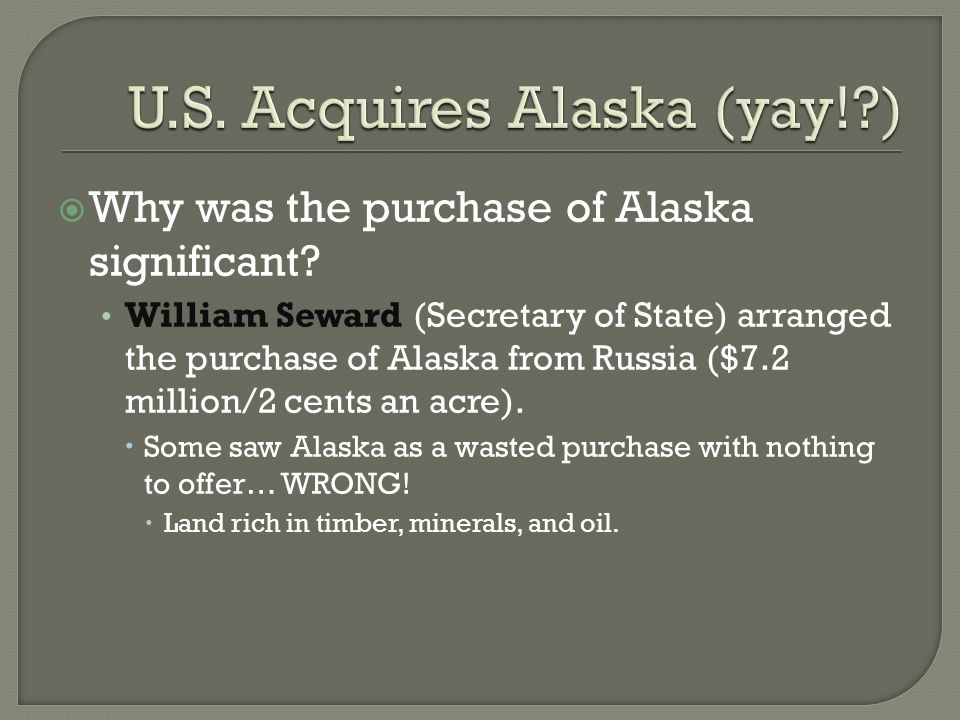  Why was the purchase of Alaska significant? William Seward (Secretary of State) arranged the purchase of Alaska from Russia ($7.2 million/2 cents an