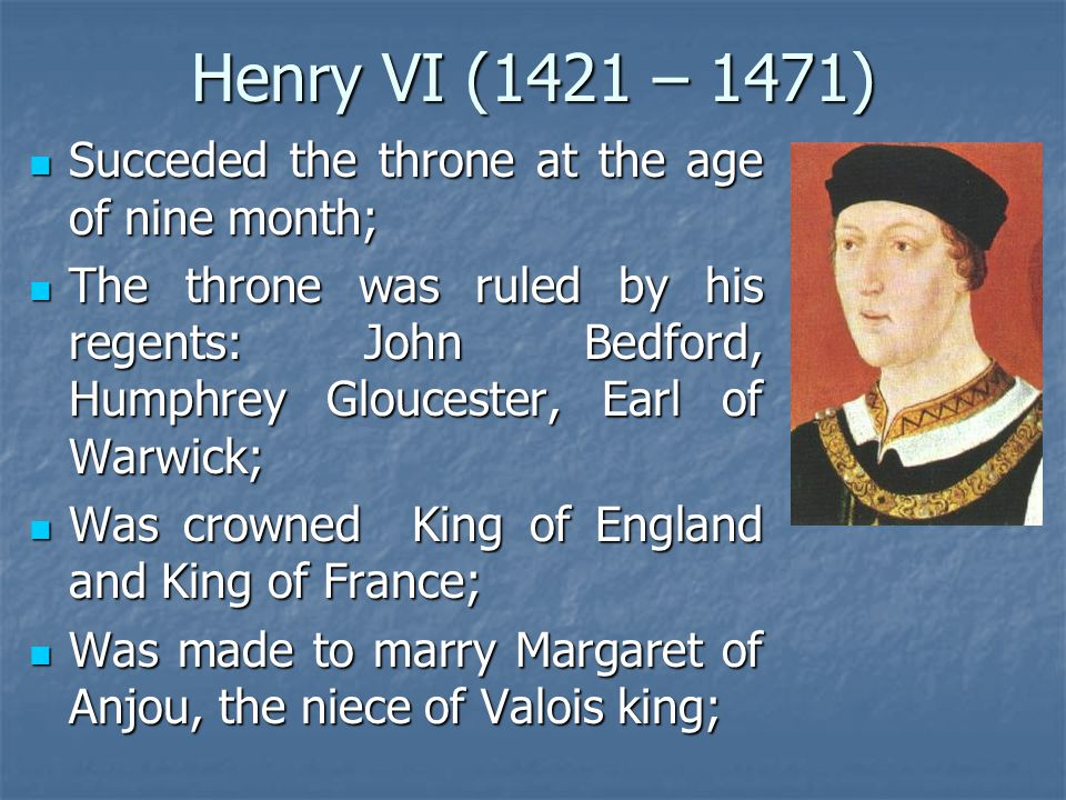 Henry VI (1421 – 1471) Succeded the throne at the age of nine month; Succeded the throne at the age of nine month; The throne was ruled by his regents: John Bedford, Humphrey Gloucester, Earl of Warwick; The throne was ruled by his regents: John Bedford, Humphrey Gloucester, Earl of Warwick; Was crowned King of England and King of France; Was crowned King of England and King of France; Was made to marry Margaret of Anjou, the niece of Valois king; Was made to marry Margaret of Anjou, the niece of Valois king;