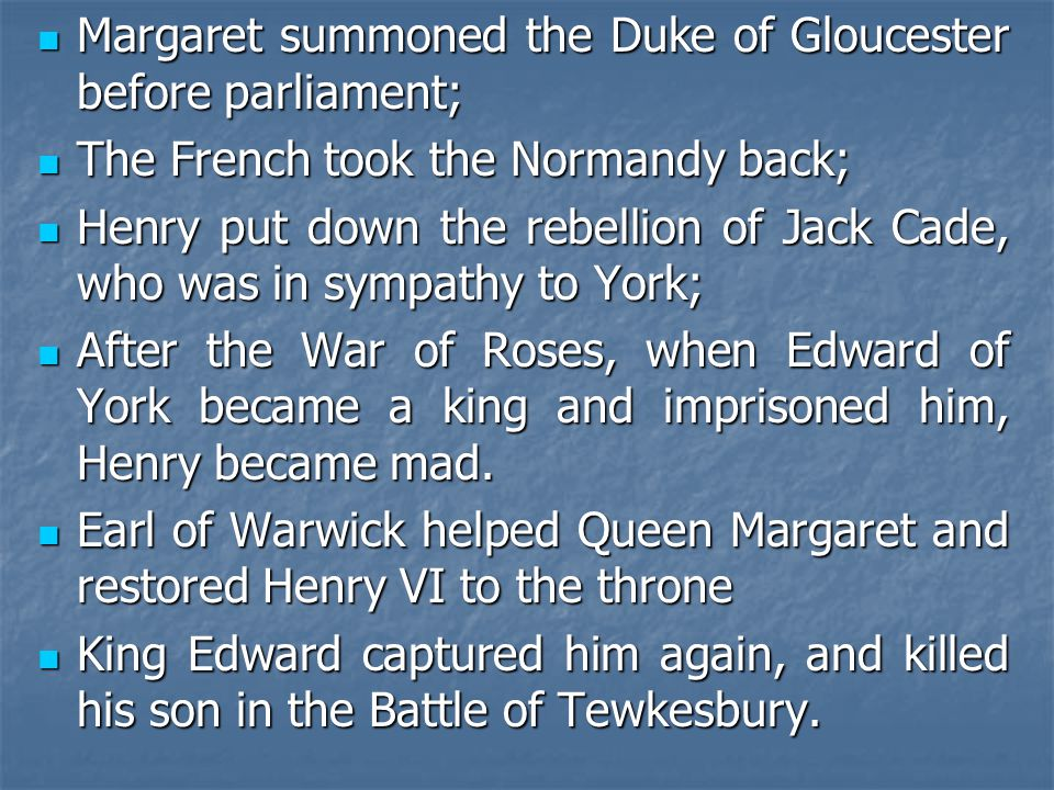 Margaret summoned the Duke of Gloucester before parliament; Margaret summoned the Duke of Gloucester before parliament; The French took the Normandy back; The French took the Normandy back; Henry put down the rebellion of Jack Cade, who was in sympathy to York; Henry put down the rebellion of Jack Cade, who was in sympathy to York; After the War of Roses, when Edward of York became a king and imprisoned him, Henry became mad.