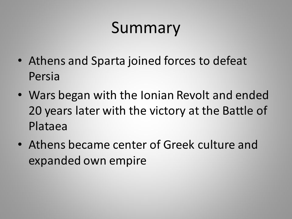 Summary Athens and Sparta joined forces to defeat Persia Wars began with the Ionian Revolt and ended 20 years later with the victory at the Battle of Plataea Athens became center of Greek culture and expanded own empire
