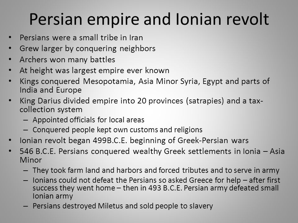 Persian empire and Ionian revolt Persians were a small tribe in Iran Grew larger by conquering neighbors Archers won many battles At height was largest empire ever known Kings conquered Mesopotamia, Asia Minor Syria, Egypt and parts of India and Europe King Darius divided empire into 20 provinces (satrapies) and a tax- collection system – Appointed officials for local areas – Conquered people kept own customs and religions Ionian revolt began 499B.C.E.