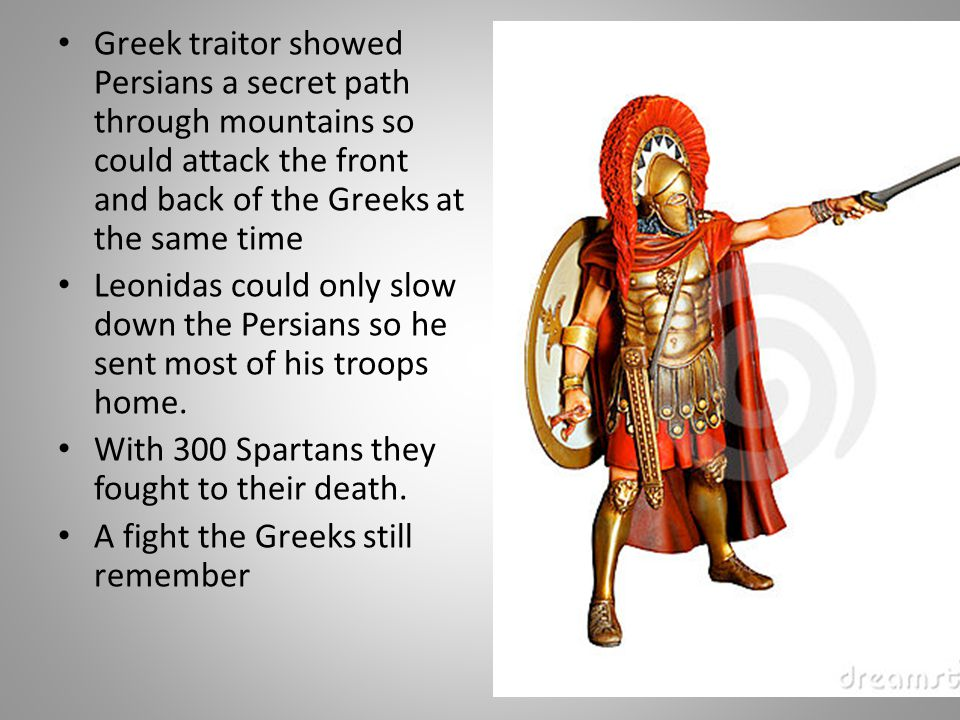 Greek traitor showed Persians a secret path through mountains so could attack the front and back of the Greeks at the same time Leonidas could only sl
