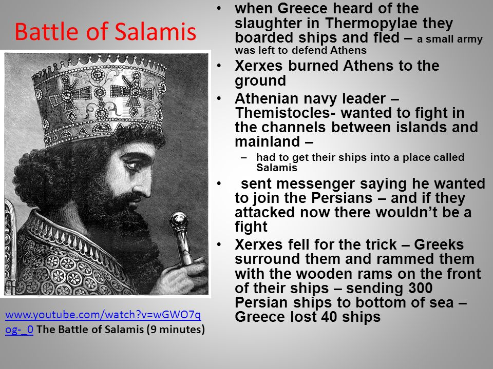 Battle of Salamis when Greece heard of the slaughter in Thermopylae they boarded ships and fled – a small army was left to defend Athens Xerxes burned Athens to the ground Athenian navy leader – Themistocles- wanted to fight in the channels between islands and mainland – –had to get their ships into a place called Salamis sent messenger saying he wanted to join the Persians – and if they attacked now there wouldn't be a fight Xerxes fell for the trick – Greeks surround them and rammed them with the wooden rams on the front of their ships – sending 300 Persian ships to bottom of sea – Greece lost 40 ships www.youtube.com/watch v=wGWO7q og-_0www.youtube.com/watch v=wGWO7q og-_0 The Battle of Salamis (9 minutes)
