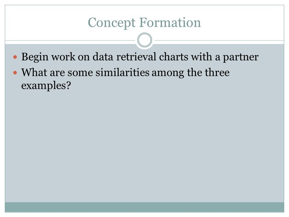 Concept Formation Begin work on data retrieval charts with a partner What are some similarities among the three examples