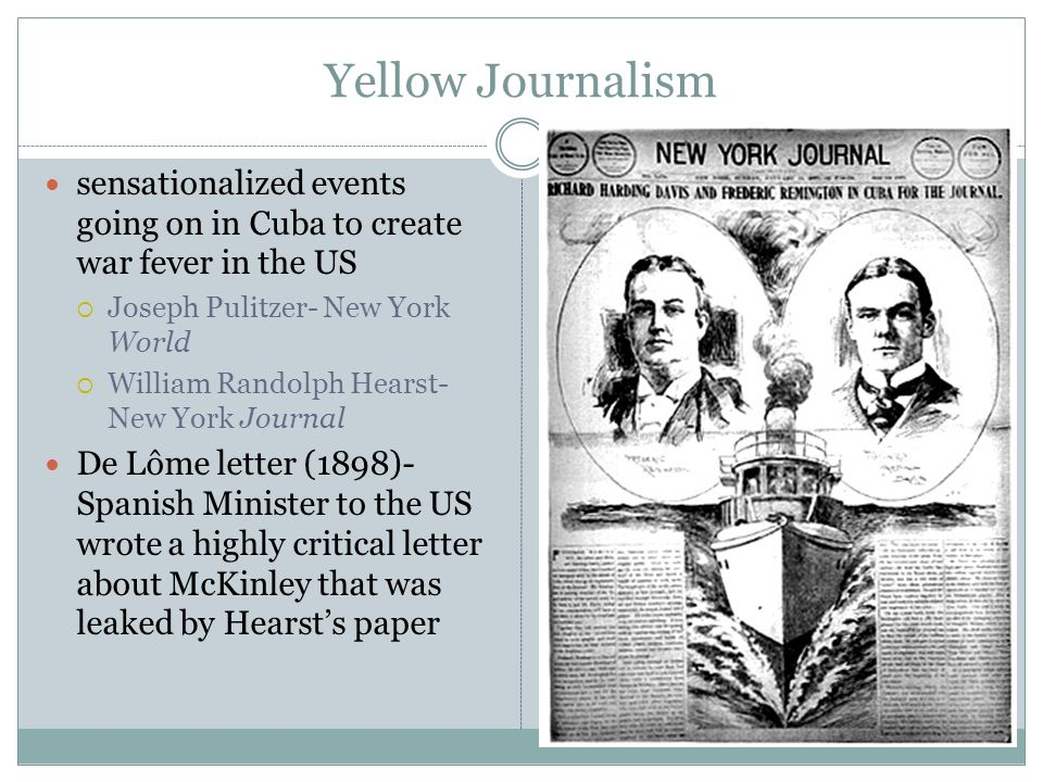 Yellow Journalism sensationalized events going on in Cuba to create war fever in the US  Joseph Pulitzer- New York World  William Randolph Hearst- New York Journal De Lôme letter (1898)- Spanish Minister to the US wrote a highly critical letter about McKinley that was leaked by Hearst's paper