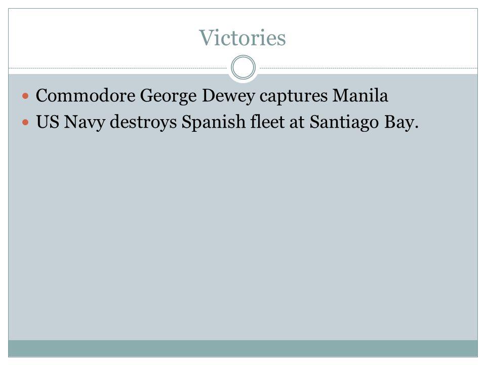 Victories Commodore George Dewey captures Manila US Navy destroys Spanish fleet at Santiago Bay.