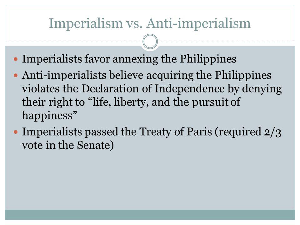 Imperialism vs. Anti-imperialism Imperialists favor annexing the Philippines Anti-imperialists believe acquiring the Philippines violates the Declarat
