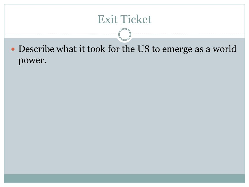 Exit Ticket Describe what it took for the US to emerge as a world power.