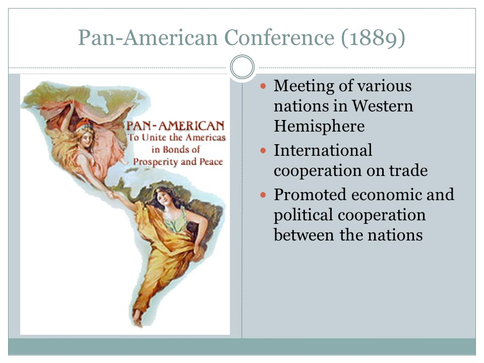 Pan-American Conference (1889) Meeting of various nations in Western Hemisphere International cooperation on trade Promoted economic and political cooperation between the nations