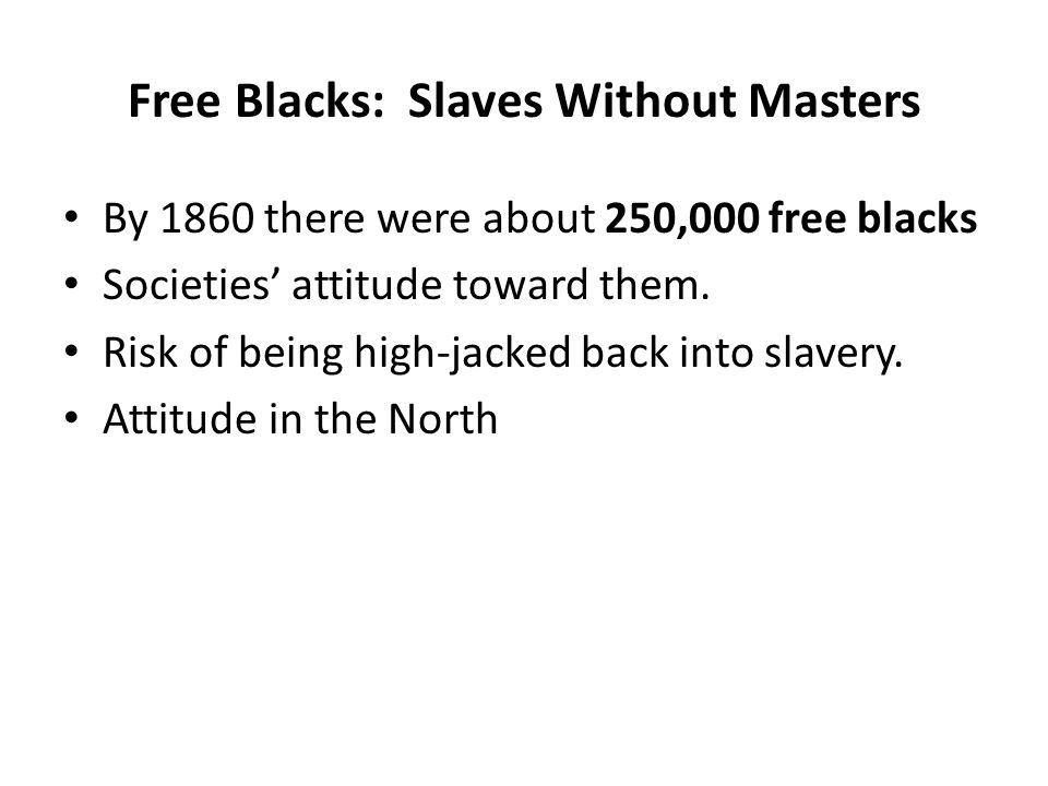 Free Blacks: Slaves Without Masters By 1860 there were about 250,000 free blacks Societies' attitude toward them. Risk of being high-jacked back into