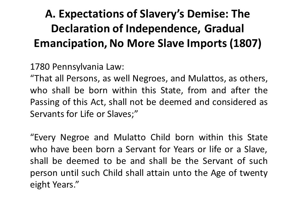 """A. Expectations of Slavery's Demise: The Declaration of Independence, Gradual Emancipation, No More Slave Imports (1807) 1780 Pennsylvania Law: """"That"""