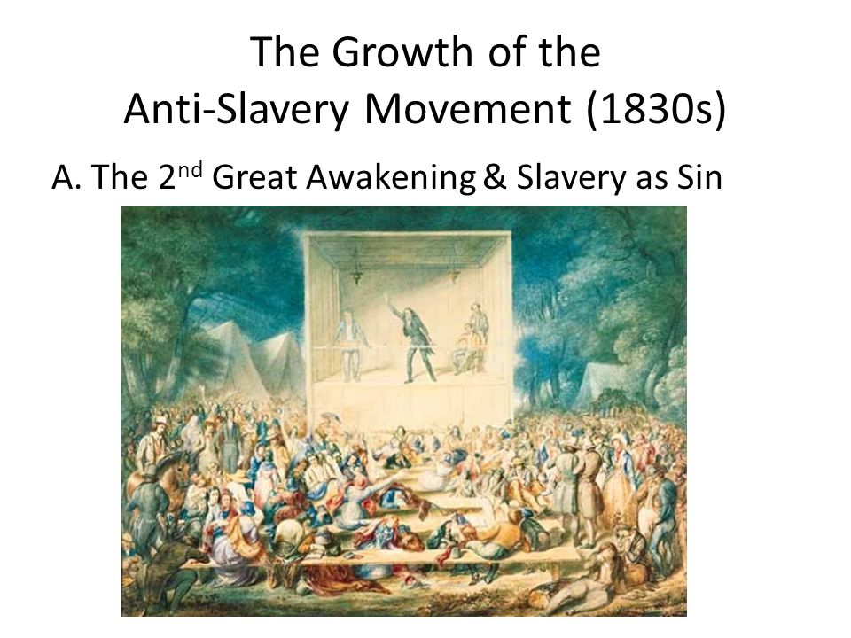 The Growth of the Anti-Slavery Movement (1830s) A. The 2 nd Great Awakening & Slavery as Sin