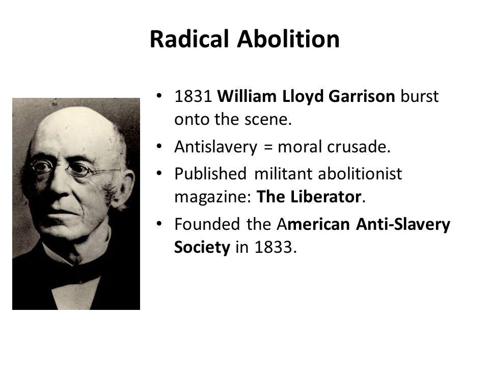 Radical Abolition 1831 William Lloyd Garrison burst onto the scene. Antislavery = moral crusade. Published militant abolitionist magazine: The Liberat