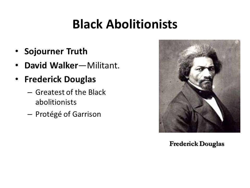 Black Abolitionists Sojourner Truth David Walker—Militant. Frederick Douglas – Greatest of the Black abolitionists – Protégé of Garrison Frederick Dou