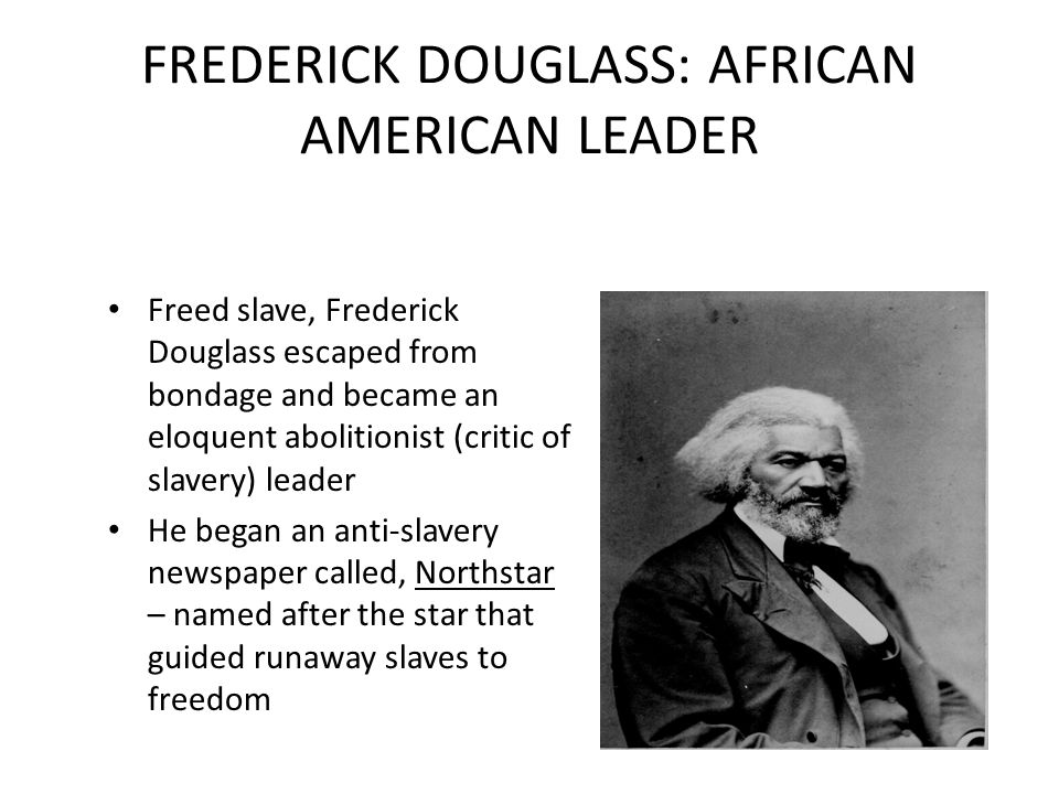 FREDERICK DOUGLASS: AFRICAN AMERICAN LEADER Freed slave, Frederick Douglass escaped from bondage and became an eloquent abolitionist (critic of slaver