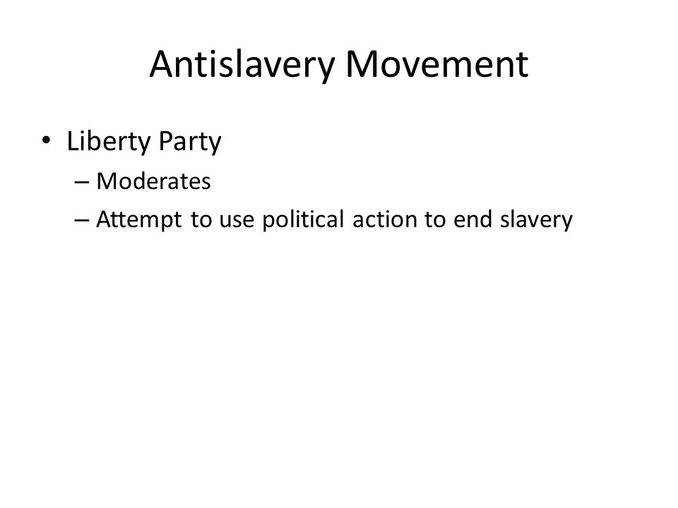 Antislavery Movement Liberty Party – Moderates – Attempt to use political action to end slavery