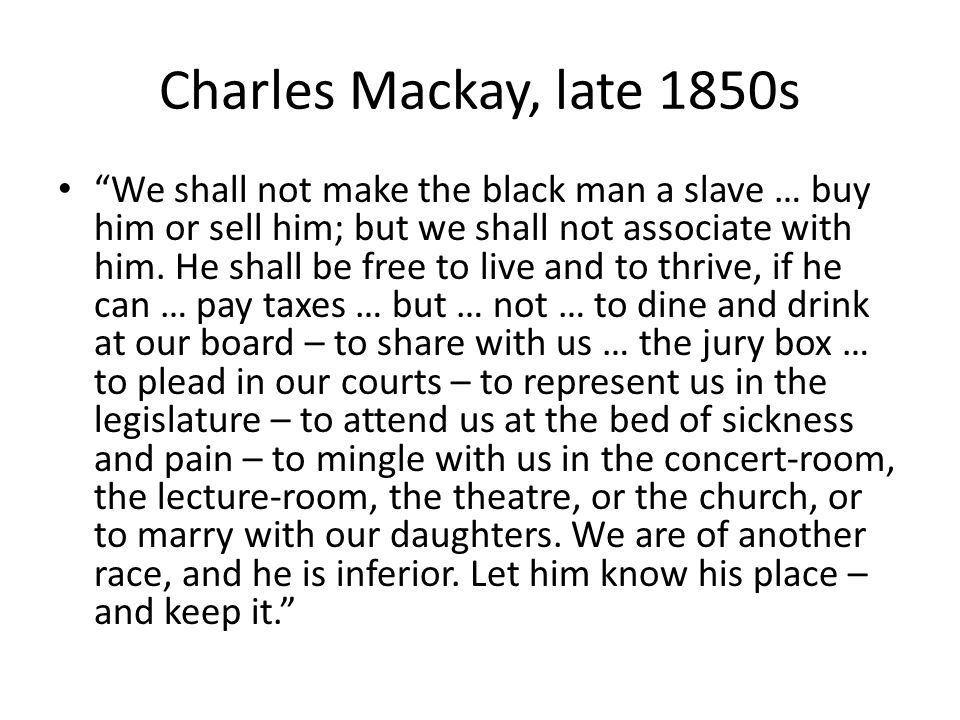"""Charles Mackay, late 1850s """"We shall not make the black man a slave … buy him or sell him; but we shall not associate with him. He shall be free to li"""