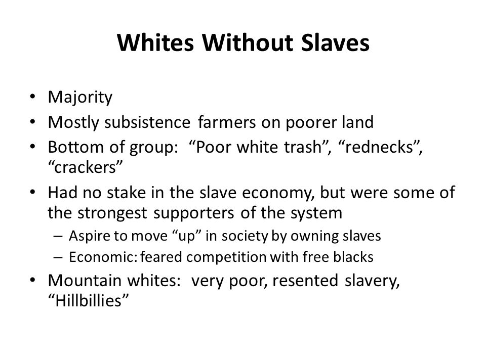 """Whites Without Slaves Majority Mostly subsistence farmers on poorer land Bottom of group: """"Poor white trash"""", """"rednecks"""", """"crackers"""" Had no stake in t"""
