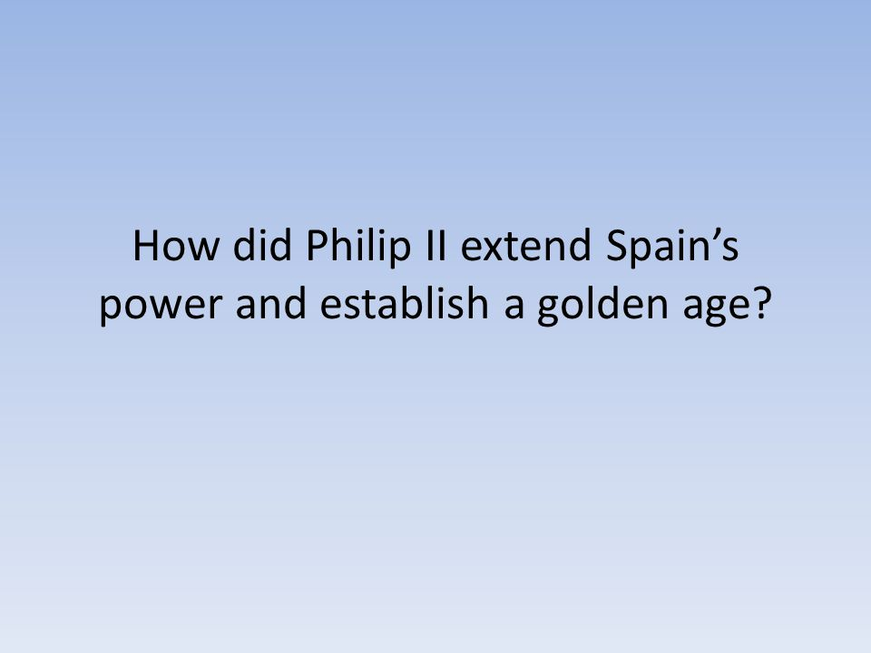 How did Philip II extend Spain's power and establish a golden age?