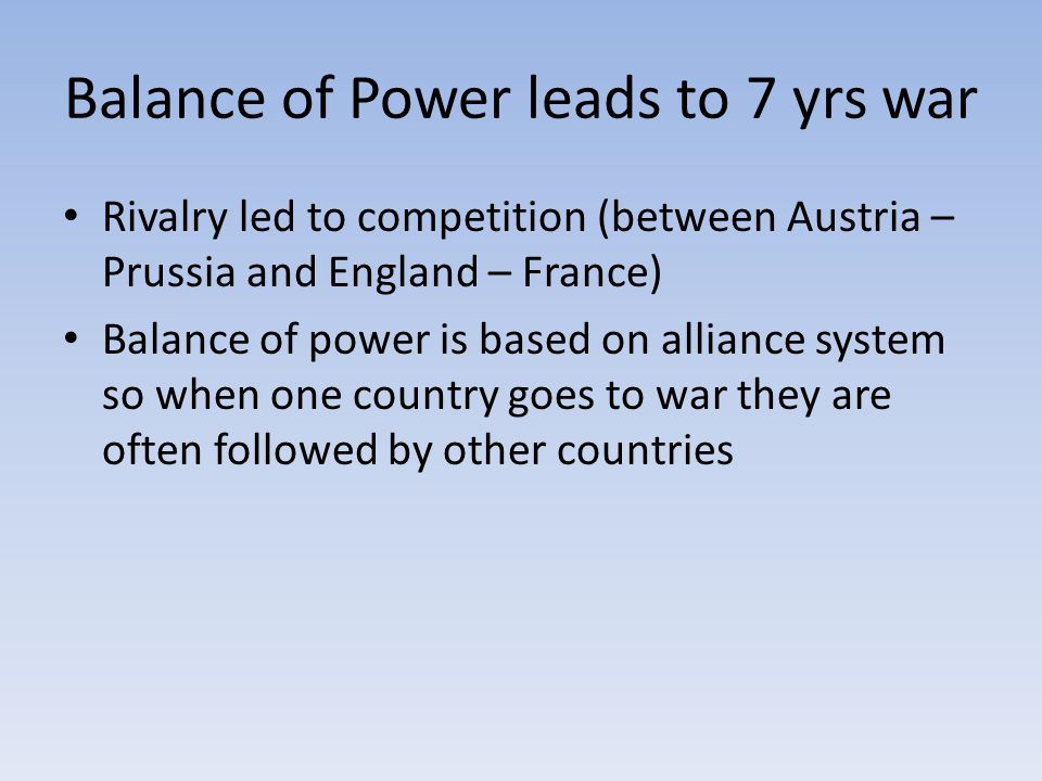 Balance of Power leads to 7 yrs war Rivalry led to competition (between Austria – Prussia and England – France) Balance of power is based on alliance