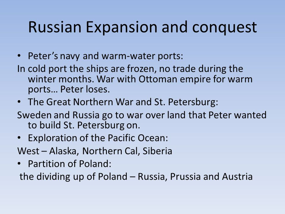 Russian Expansion and conquest Peter's navy and warm-water ports: In cold port the ships are frozen, no trade during the winter months. War with Ottom
