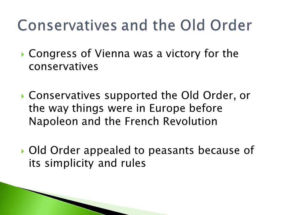  Congress of Vienna was a victory for the conservatives  Conservatives supported the Old Order, or the way things were in Europe before Napoleon and the French Revolution  Old Order appealed to peasants because of its simplicity and rules