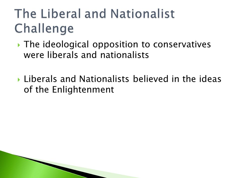  The ideological opposition to conservatives were liberals and nationalists  Liberals and Nationalists believed in the ideas of the Enlightenment