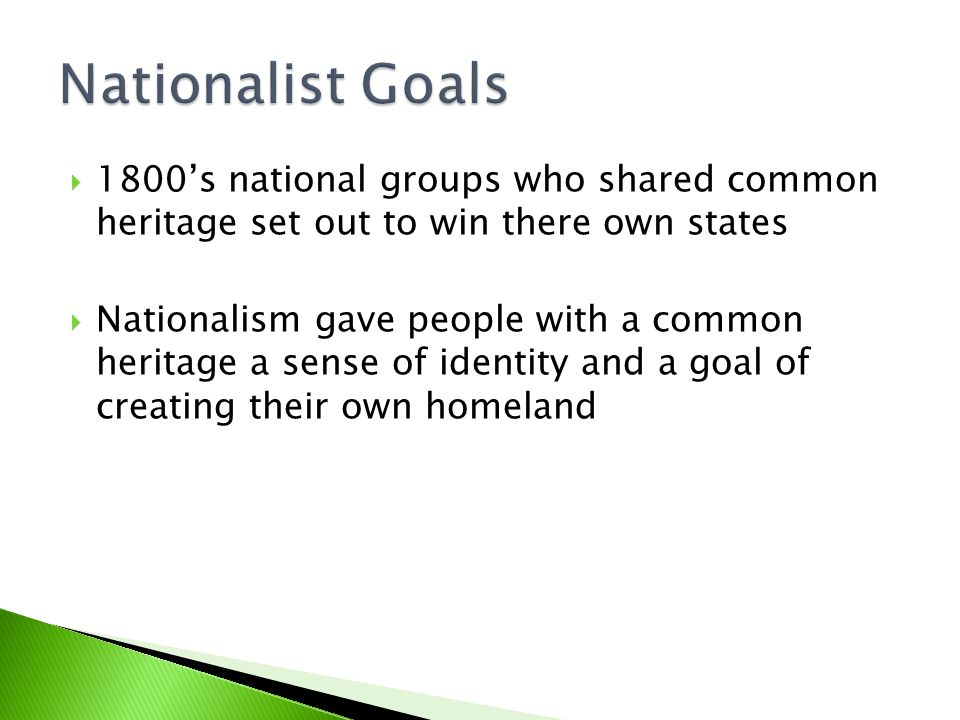  1800's national groups who shared common heritage set out to win there own states  Nationalism gave people with a common heritage a sense of identity and a goal of creating their own homeland