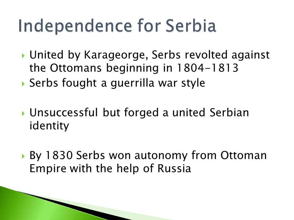  United by Karageorge, Serbs revolted against the Ottomans beginning in 1804-1813  Serbs fought a guerrilla war style  Unsuccessful but forged a united Serbian identity  By 1830 Serbs won autonomy from Ottoman Empire with the help of Russia
