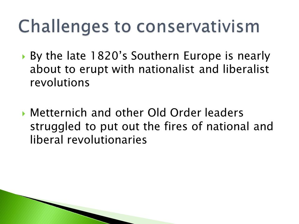  By the late 1820's Southern Europe is nearly about to erupt with nationalist and liberalist revolutions  Metternich and other Old Order leaders struggled to put out the fires of national and liberal revolutionaries