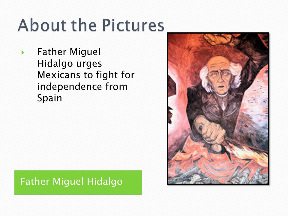 Father Miguel Hidalgo  Father Miguel Hidalgo urges Mexicans to fight for independence from Spain
