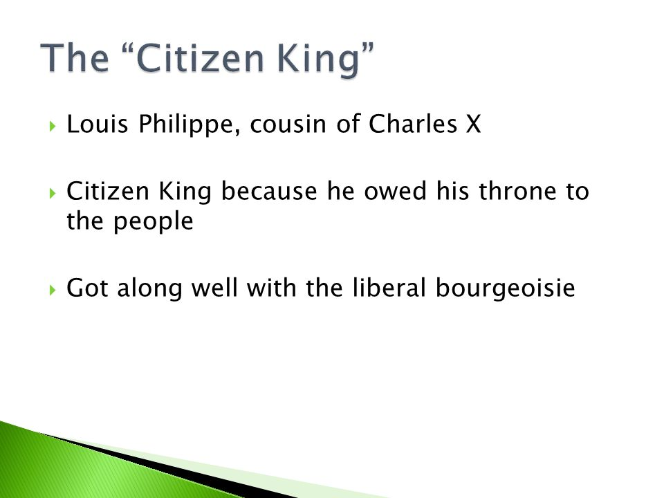  Louis Philippe, cousin of Charles X  Citizen King because he owed his throne to the people  Got along well with the liberal bourgeoisie
