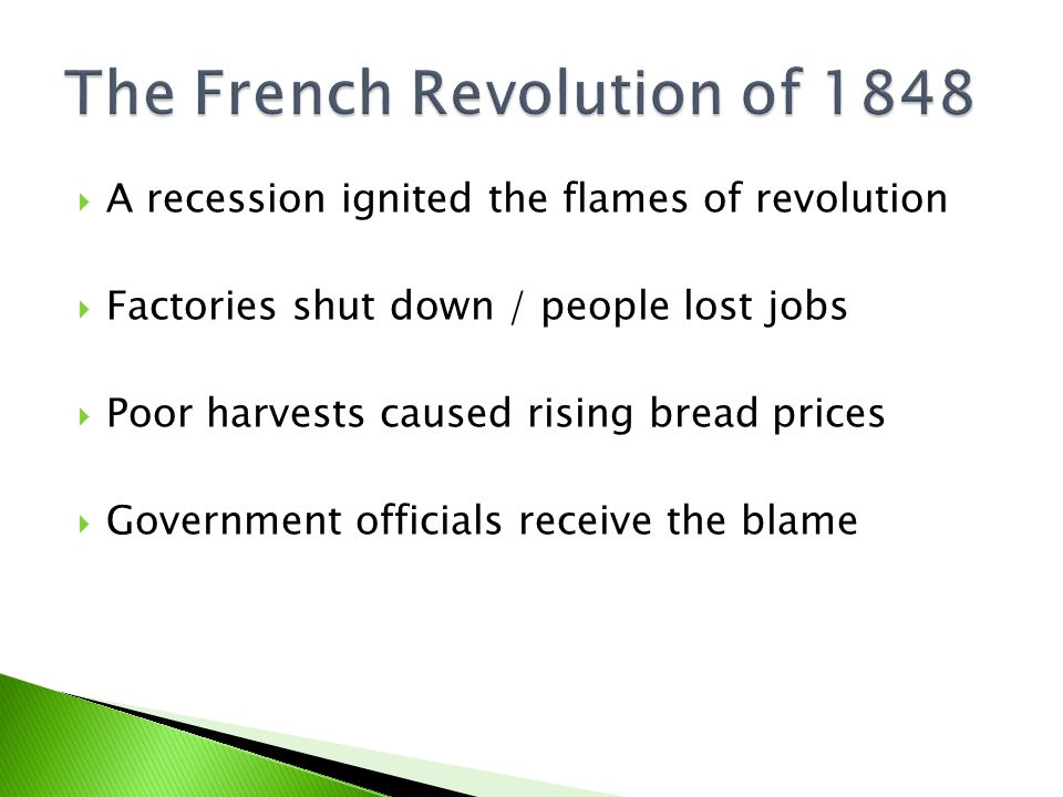  A recession ignited the flames of revolution  Factories shut down / people lost jobs  Poor harvests caused rising bread prices  Government officials receive the blame