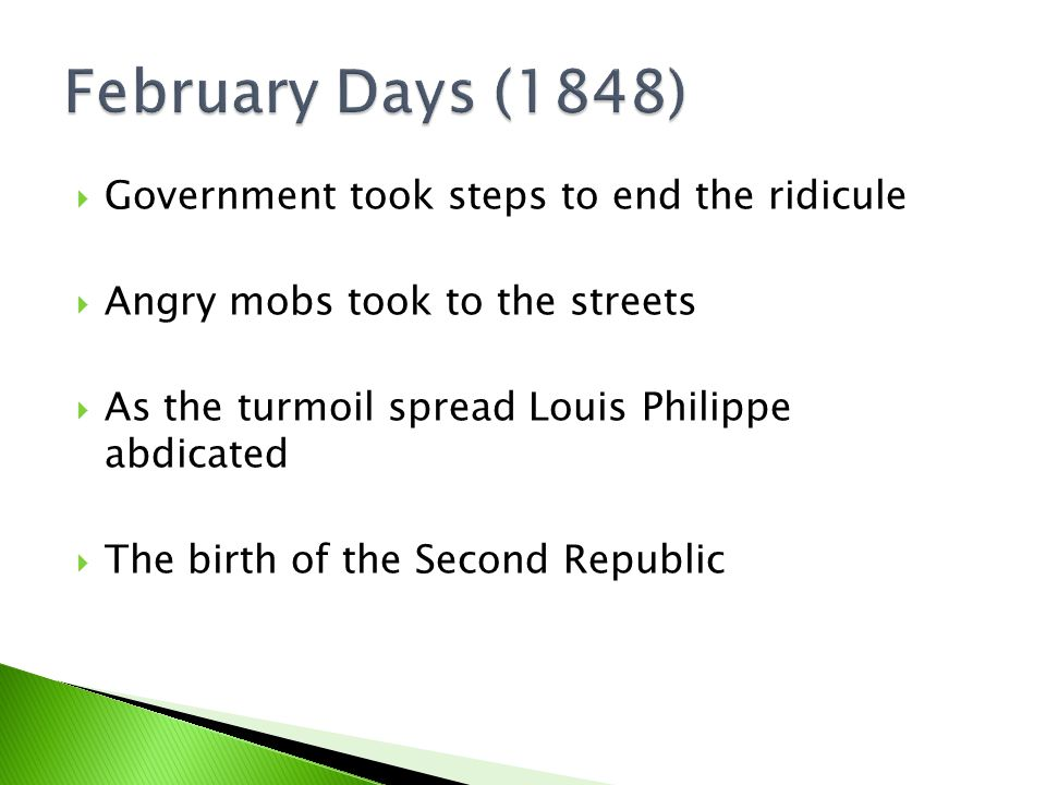  Government took steps to end the ridicule  Angry mobs took to the streets  As the turmoil spread Louis Philippe abdicated  The birth of the Second Republic