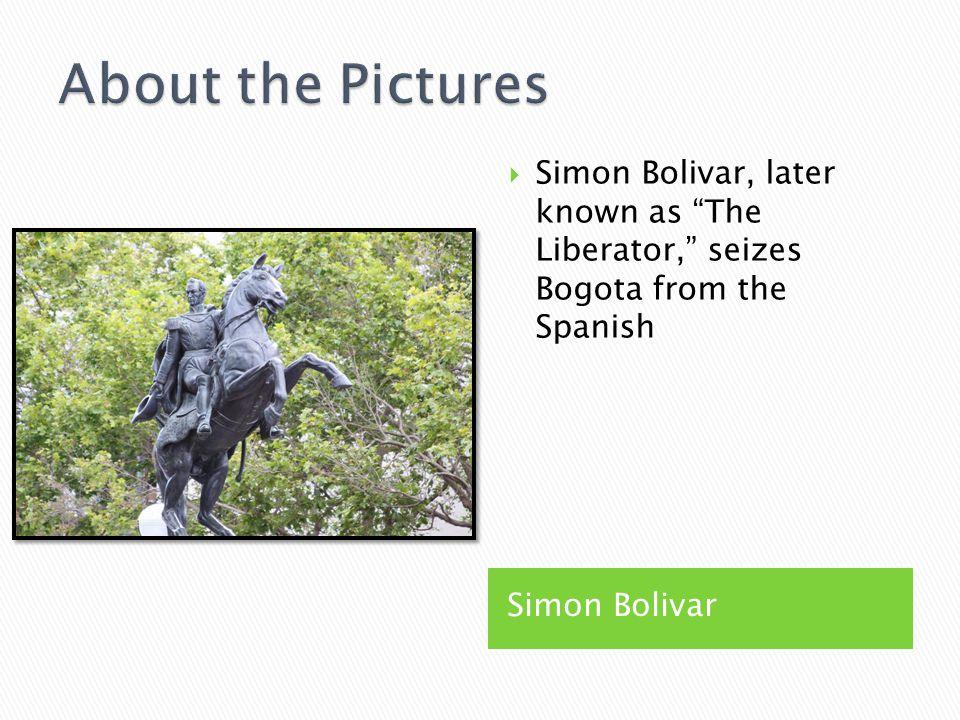 Simon Bolivar  Simon Bolivar, later known as The Liberator, seizes Bogota from the Spanish