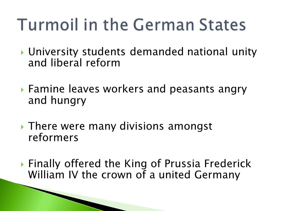  University students demanded national unity and liberal reform  Famine leaves workers and peasants angry and hungry  There were many divisions amongst reformers  Finally offered the King of Prussia Frederick William IV the crown of a united Germany