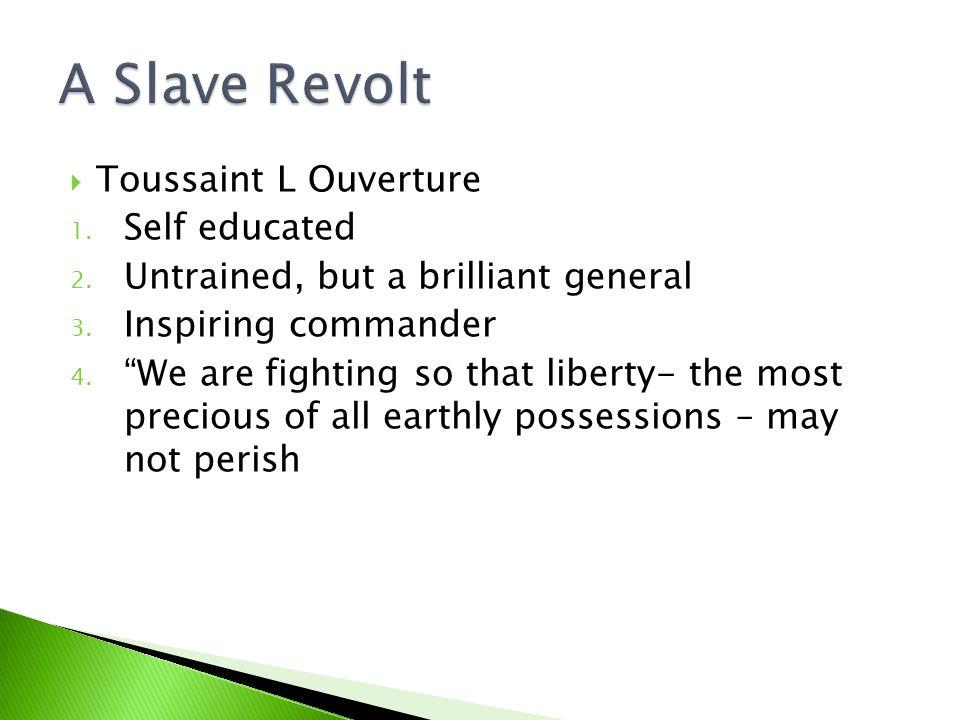  Toussaint L Ouverture 1. Self educated 2. Untrained, but a brilliant general 3.