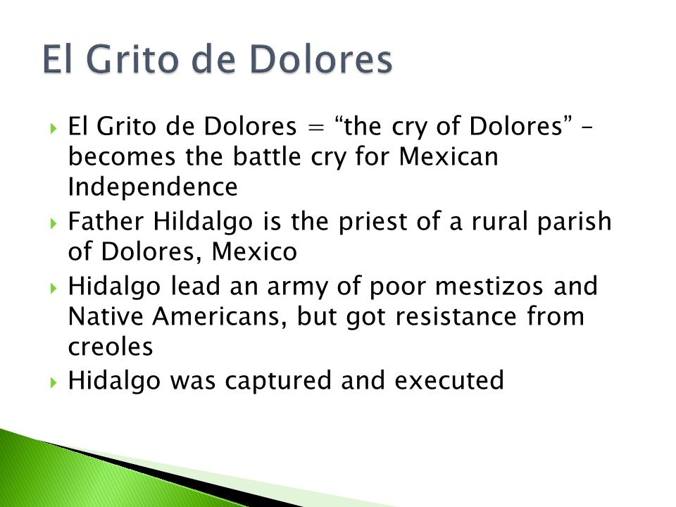  El Grito de Dolores = the cry of Dolores – becomes the battle cry for Mexican Independence  Father Hildalgo is the priest of a rural parish of Dolores, Mexico  Hidalgo lead an army of poor mestizos and Native Americans, but got resistance from creoles  Hidalgo was captured and executed