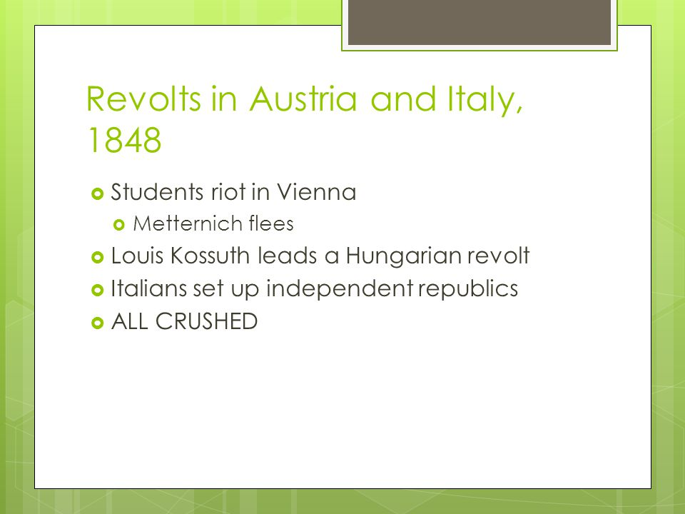 Revolts in Austria and Italy, 1848  Students riot in Vienna  Metternich flees  Louis Kossuth leads a Hungarian revolt  Italians set up independent republics  ALL CRUSHED