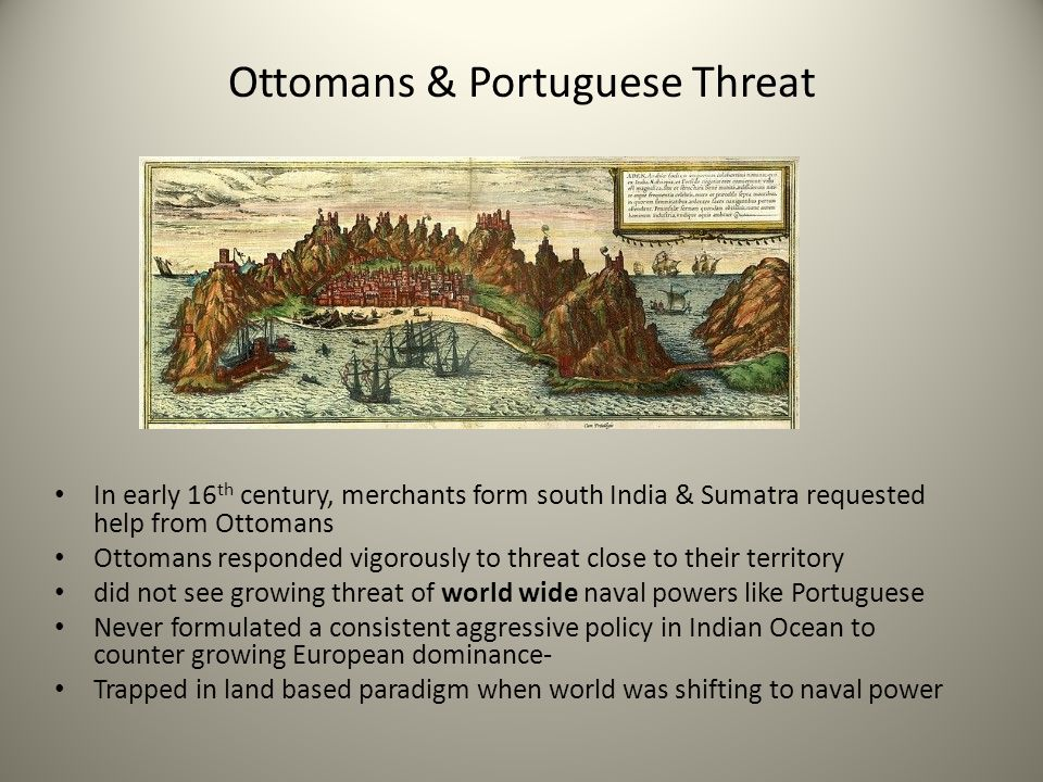 Ottomans & Portuguese Threat In early 16 th century, merchants form south India & Sumatra requested help from Ottomans Ottomans responded vigorously t