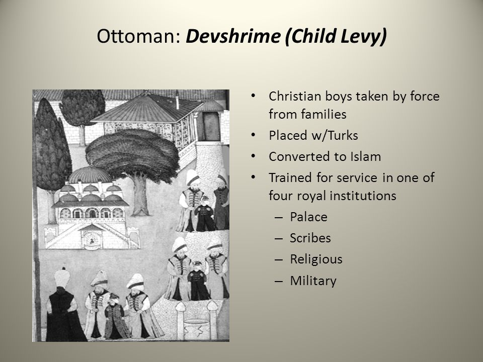 Ottoman: Devshrime (Child Levy) Christian boys taken by force from families Placed w/Turks Converted to Islam Trained for service in one of four royal